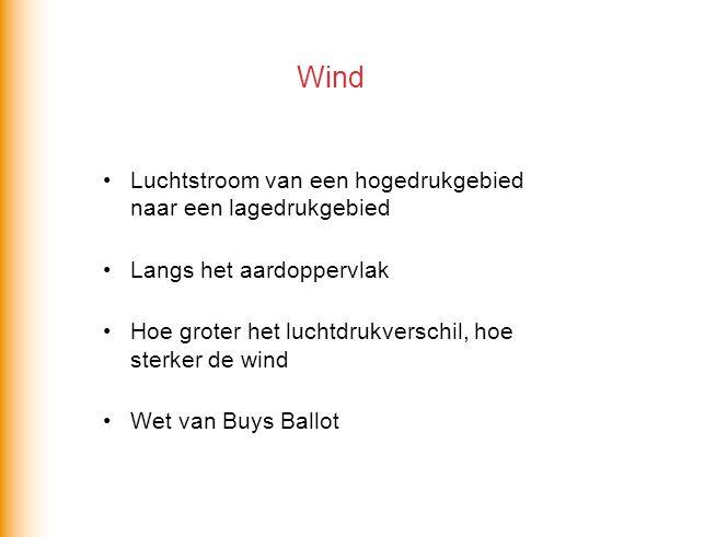 Luchtstroom van een hogedrukgebied naar een lagedrukgebied Langs het aardoppervlak Hoe groter het luchtdrukverschil, hoe sterker de wind Wet van Buys