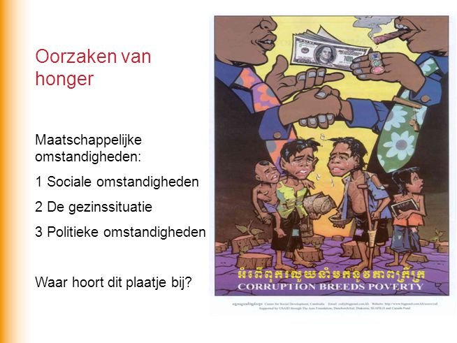 Oorzaken van honger Maatschappelijke omstandigheden: 1 Sociale omstandigheden 2 De gezinssituatie 3 Politieke omstandigheden Waar hoort dit plaatje bi