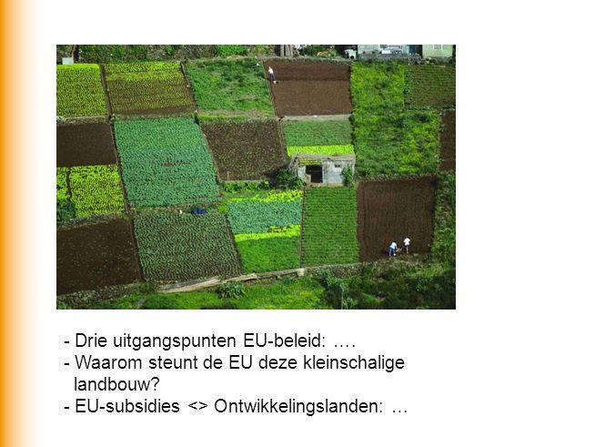 - Drie uitgangspunten EU-beleid: …. - Waarom steunt de EU deze kleinschalige landbouw.