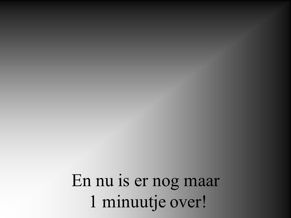 En nu is er nog maar 1 minuutje over!