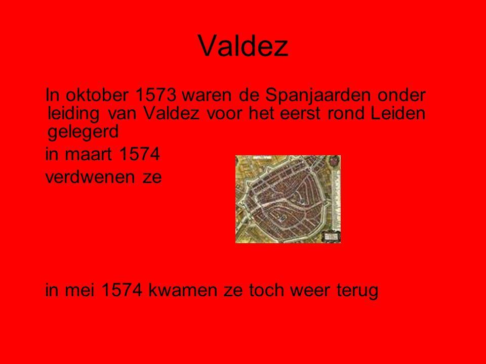 Valdez In oktober 1573 waren de Spanjaarden onder leiding van Valdez voor het eerst rond Leiden gelegerd in maart 1574 verdwenen ze in mei 1574 kwamen ze toch weer terug