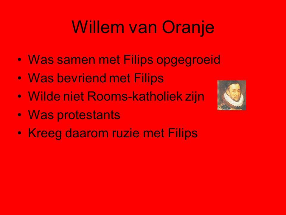 Willem van Oranje Was samen met Filips opgegroeid Was bevriend met Filips Wilde niet Rooms-katholiek zijn Was protestants Kreeg daarom ruzie met Filips