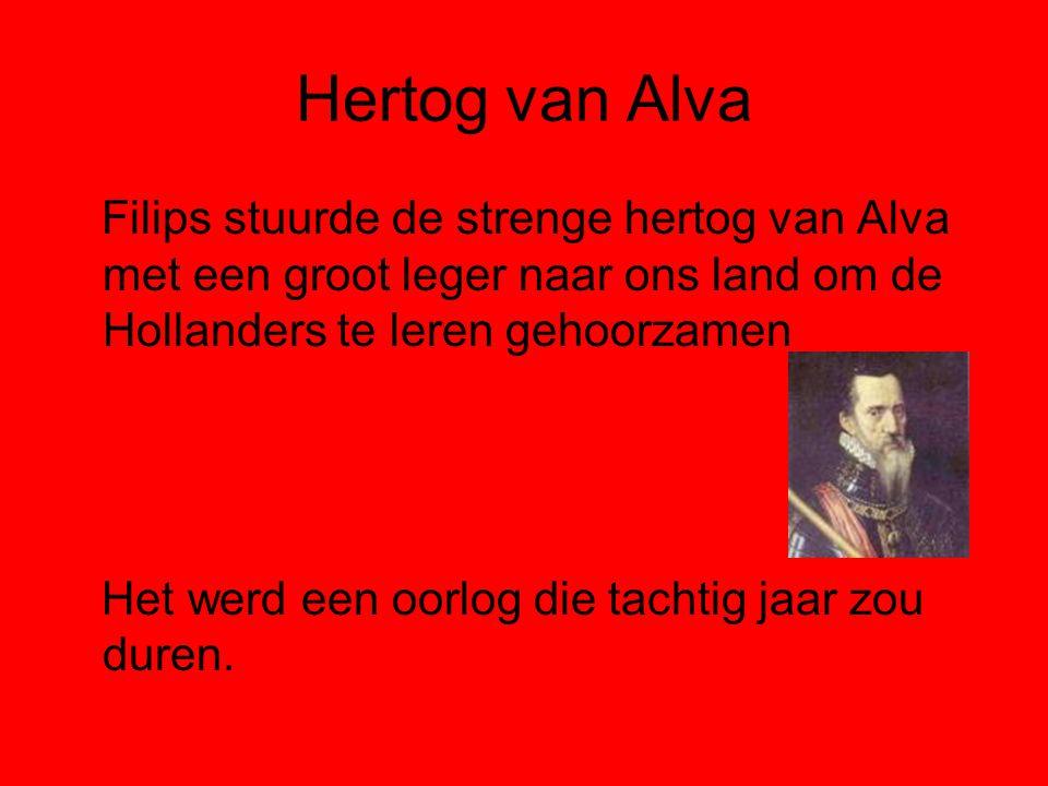 Hertog van Alva Filips stuurde de strenge hertog van Alva met een groot leger naar ons land om de Hollanders te leren gehoorzamen Het werd een oorlog die tachtig jaar zou duren.