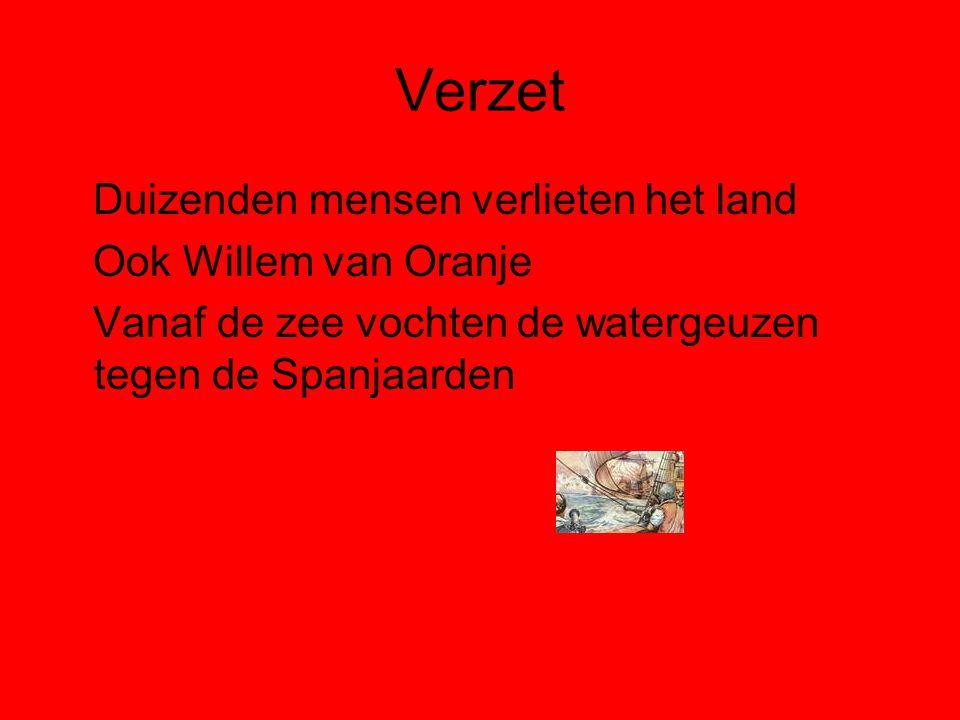 Verzet Duizenden mensen verlieten het land Ook Willem van Oranje Vanaf de zee vochten de watergeuzen tegen de Spanjaarden