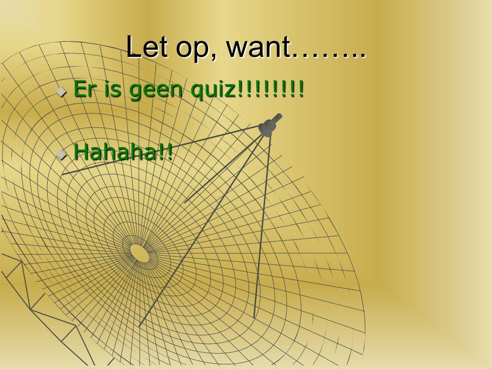 Let op, want…….. EEEEr is geen quiz!!!!!!!! HHHHahaha!!