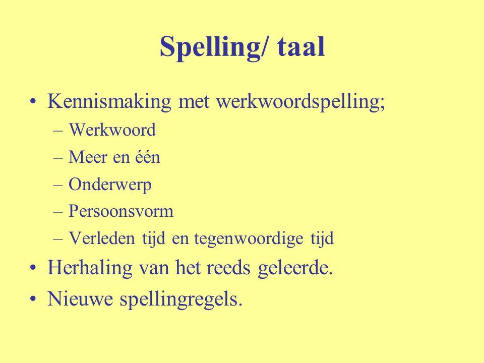 Spelling/ taal Kennismaking met werkwoordspelling; –Werkwoord –Meer en één –Onderwerp –Persoonsvorm –Verleden tijd en tegenwoordige tijd Herhaling van het reeds geleerde.