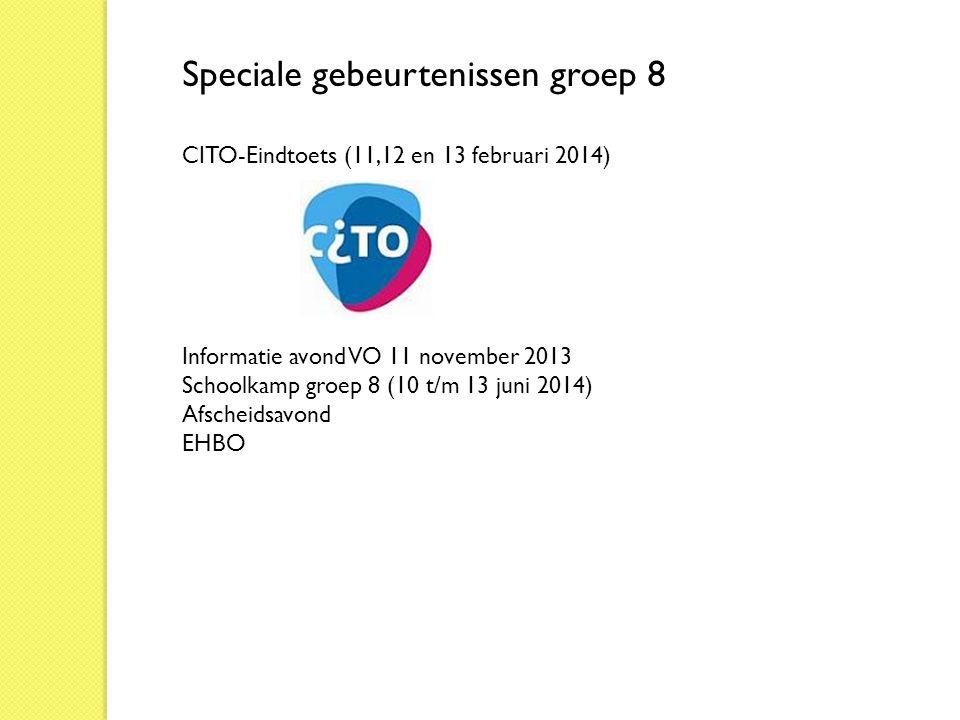 Speciale gebeurtenissen groep 8 CITO-Eindtoets (11,12 en 13 februari 2014) Informatie avond VO 11 november 2013 Schoolkamp groep 8 (10 t/m 13 juni 201