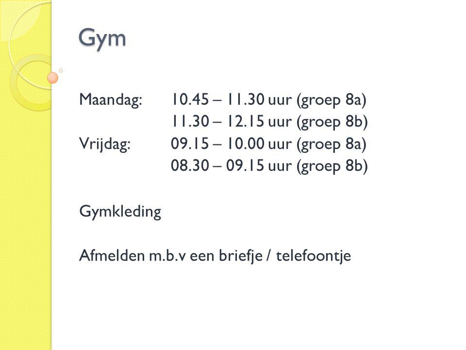 Gym Maandag: 10.45 – 11.30 uur (groep 8a) 11.30 – 12.15 uur (groep 8b) Vrijdag: 09.15 – 10.00 uur (groep 8a) 08.30 – 09.15 uur (groep 8b) Gymkleding A