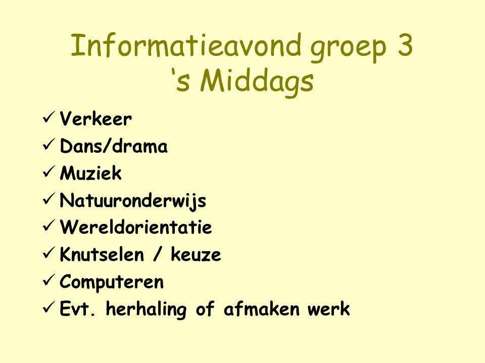Informatieavond groep 3 's Middags Verkeer Dans/drama Muziek Natuuronderwijs Wereldorientatie Knutselen / keuze Computeren Evt. herhaling of afmaken w
