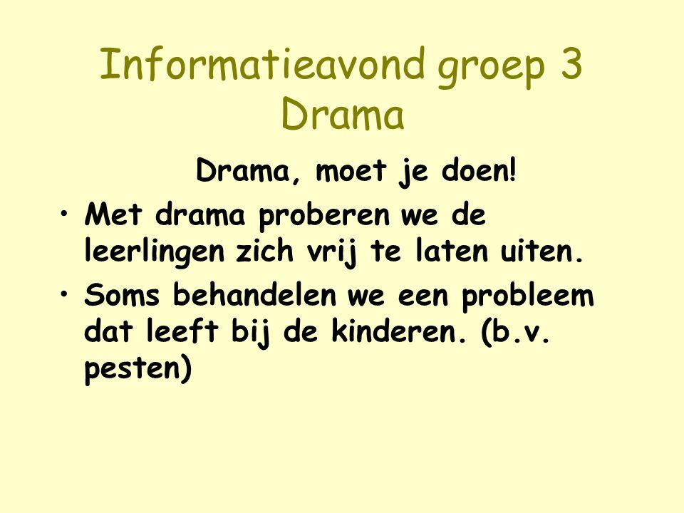 Informatieavond groep 3 Drama Drama, moet je doen! Met drama proberen we de leerlingen zich vrij te laten uiten. Soms behandelen we een probleem dat l