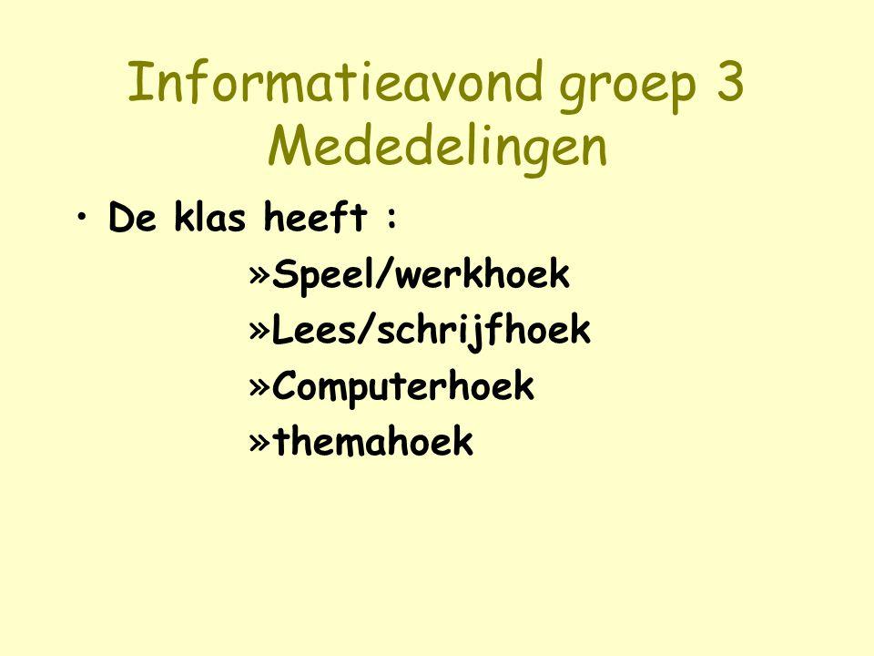 Informatieavond groep 3 Mededelingen De klas heeft : »Speel/werkhoek »Lees/schrijfhoek »Computerhoek »themahoek