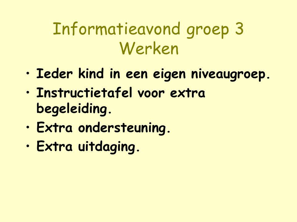Informatieavond groep 3 Werken Ieder kind in een eigen niveaugroep. Instructietafel voor extra begeleiding. Extra ondersteuning. Extra uitdaging.