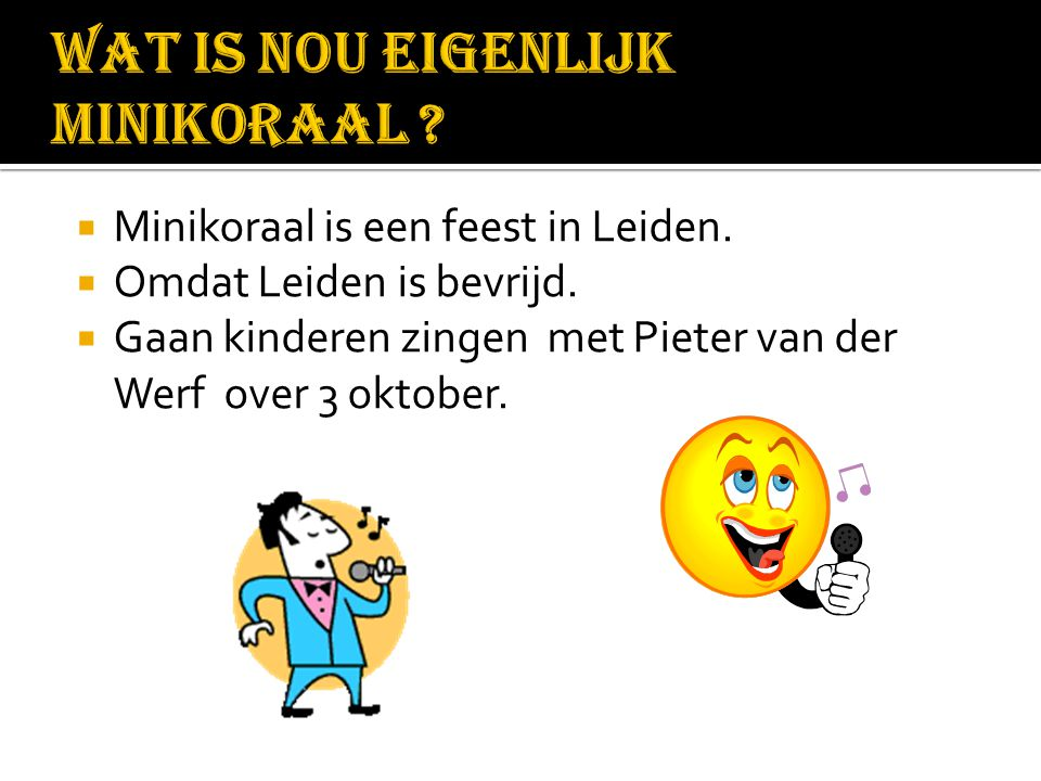  Minikoraal is een feest in Leiden.  Omdat Leiden is bevrijd.  Gaan kinderen zingen met Pieter van der Werf over 3 oktober.