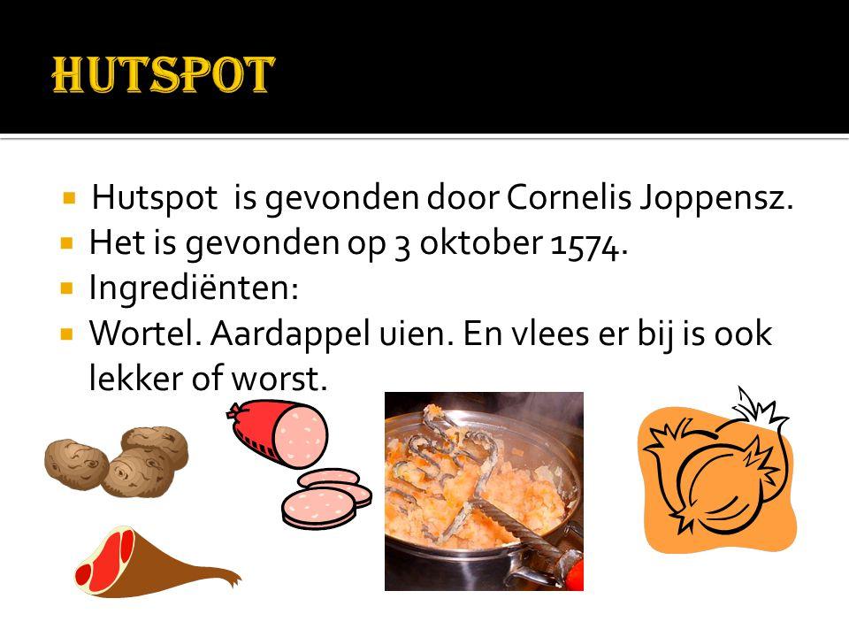  Hutspot is gevonden door Cornelis Joppensz.  Het is gevonden op 3 oktober 1574.  Ingrediënten:  Wortel. Aardappel uien. En vlees er bij is ook le