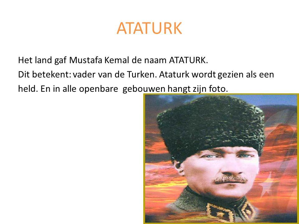 ATATURK Het land gaf Mustafa Kemal de naam ATATURK. Dit betekent: vader van de Turken. Ataturk wordt gezien als een held. En in alle openbare gebouwen