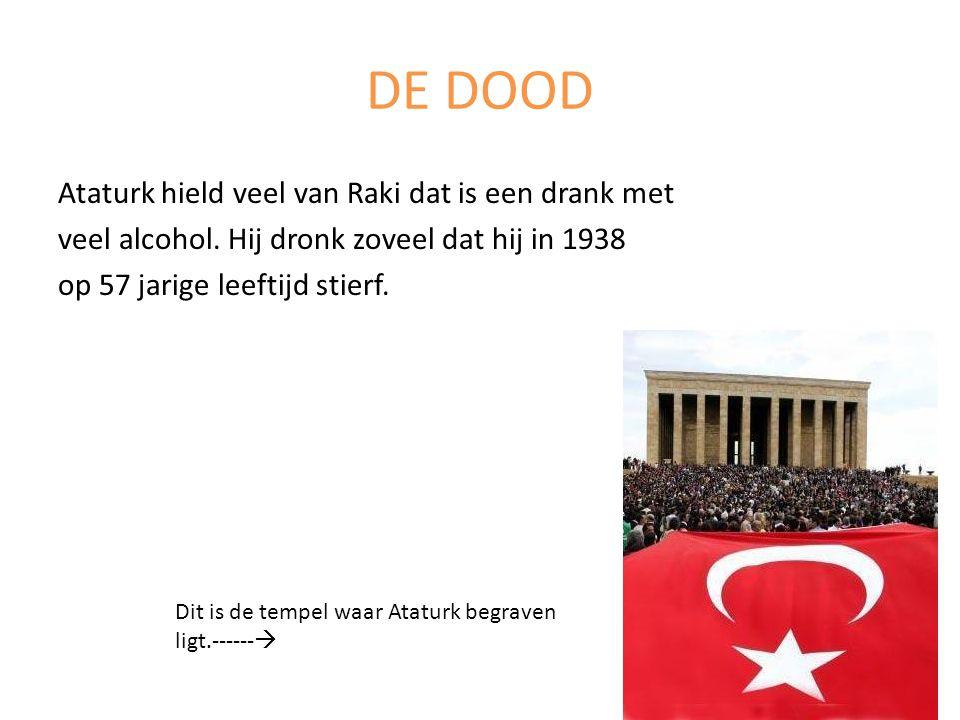 DE DOOD Ataturk hield veel van Raki dat is een drank met veel alcohol. Hij dronk zoveel dat hij in 1938 op 57 jarige leeftijd stierf. Dit is de tempel