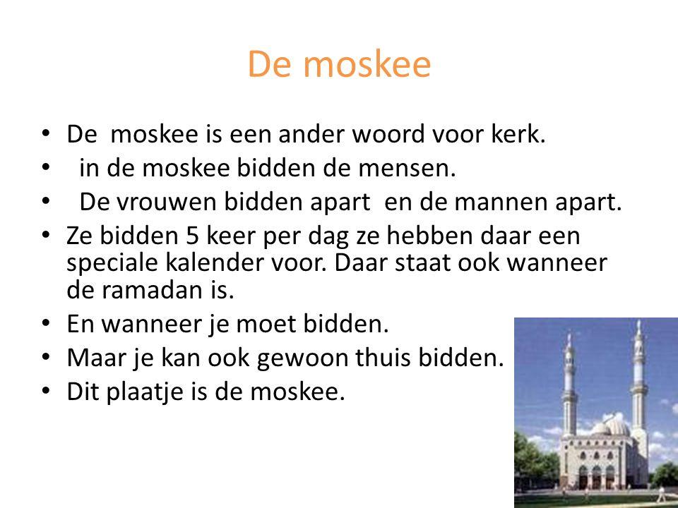 De moskee De moskee is een ander woord voor kerk. in de moskee bidden de mensen. De vrouwen bidden apart en de mannen apart. Ze bidden 5 keer per dag