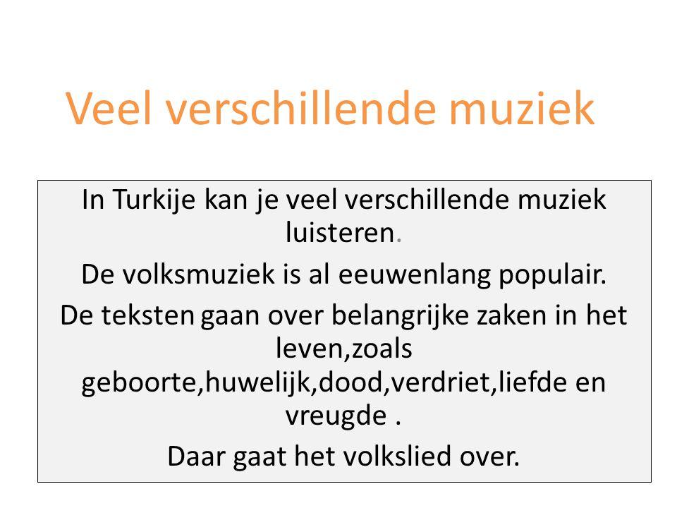 Veel verschillende muziek In Turkije kan je veel verschillende muziek luisteren. De volksmuziek is al eeuwenlang populair. De teksten gaan over belang