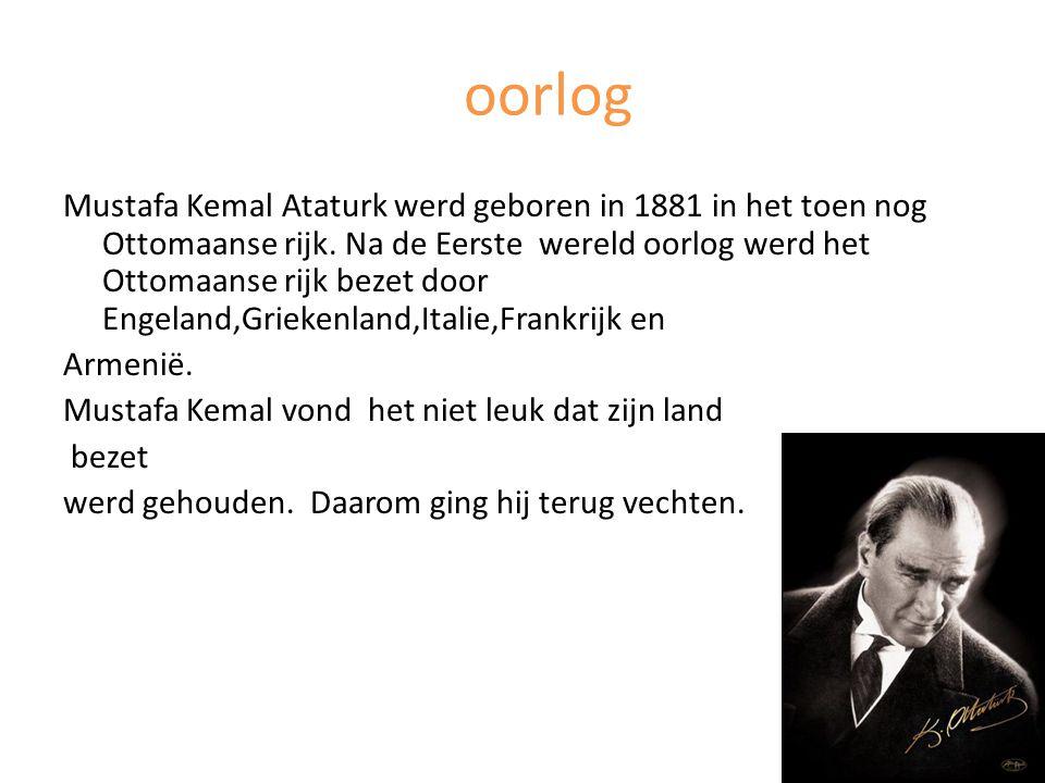 oorlog Mustafa Kemal Ataturk werd geboren in 1881 in het toen nog Ottomaanse rijk. Na de Eerste wereld oorlog werd het Ottomaanse rijk bezet door Enge