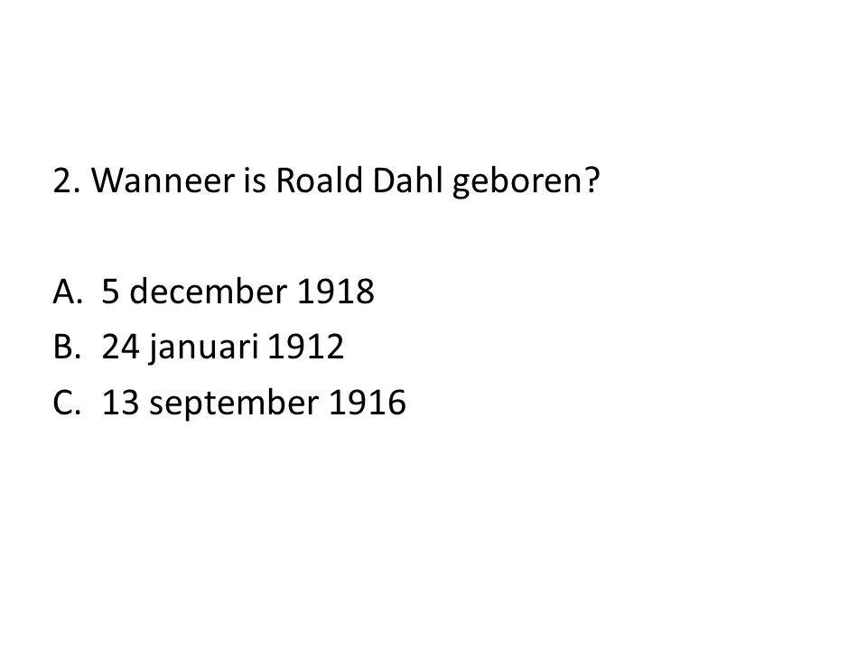 2. Wanneer is Roald Dahl geboren? A.5 december 1918 B.24 januari 1912 C.13 september 1916