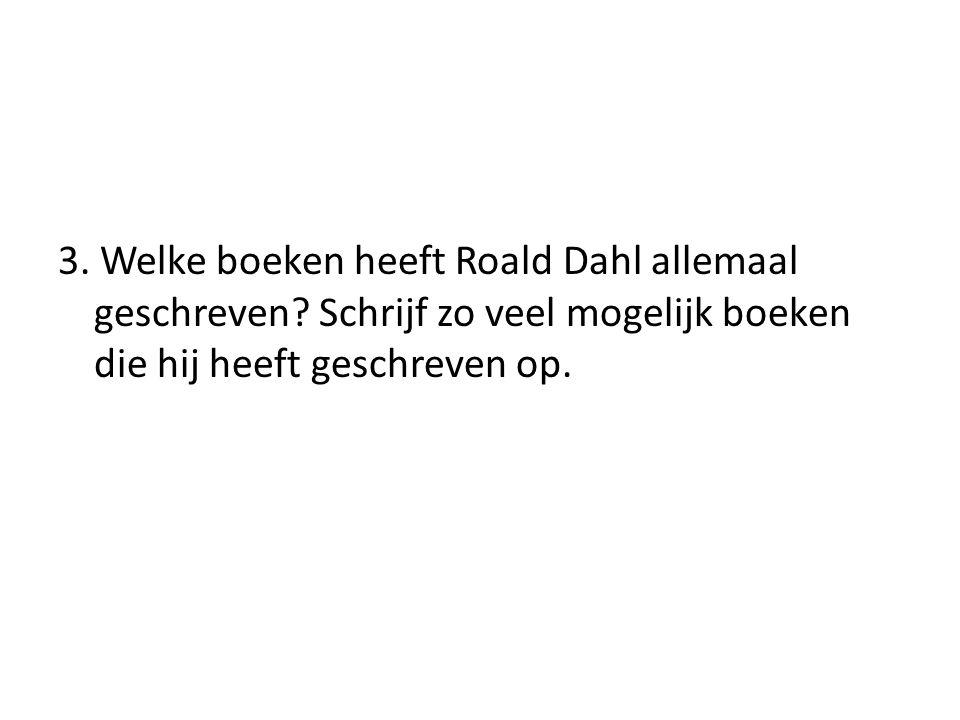 3. Welke boeken heeft Roald Dahl allemaal geschreven? Schrijf zo veel mogelijk boeken die hij heeft geschreven op.