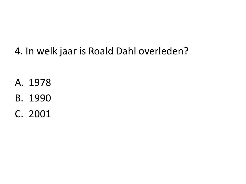 4. In welk jaar is Roald Dahl overleden? A.1978 B.1990 C.2001