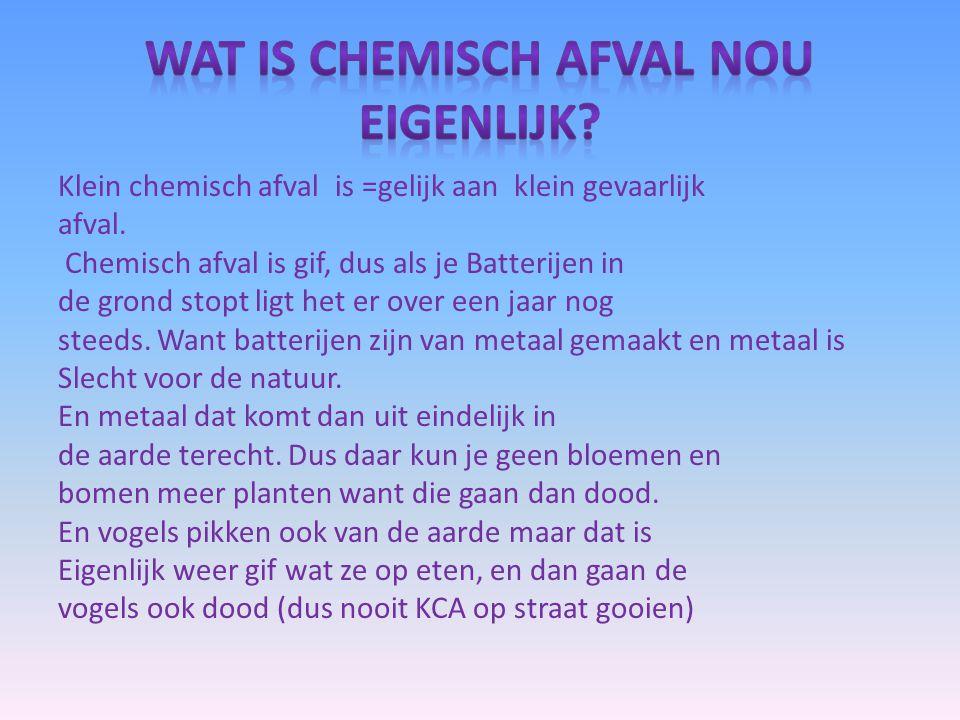 Klein chemisch afval is =gelijk aan klein gevaarlijk afval. Chemisch afval is gif, dus als je Batterijen in de grond stopt ligt het er over een jaar n