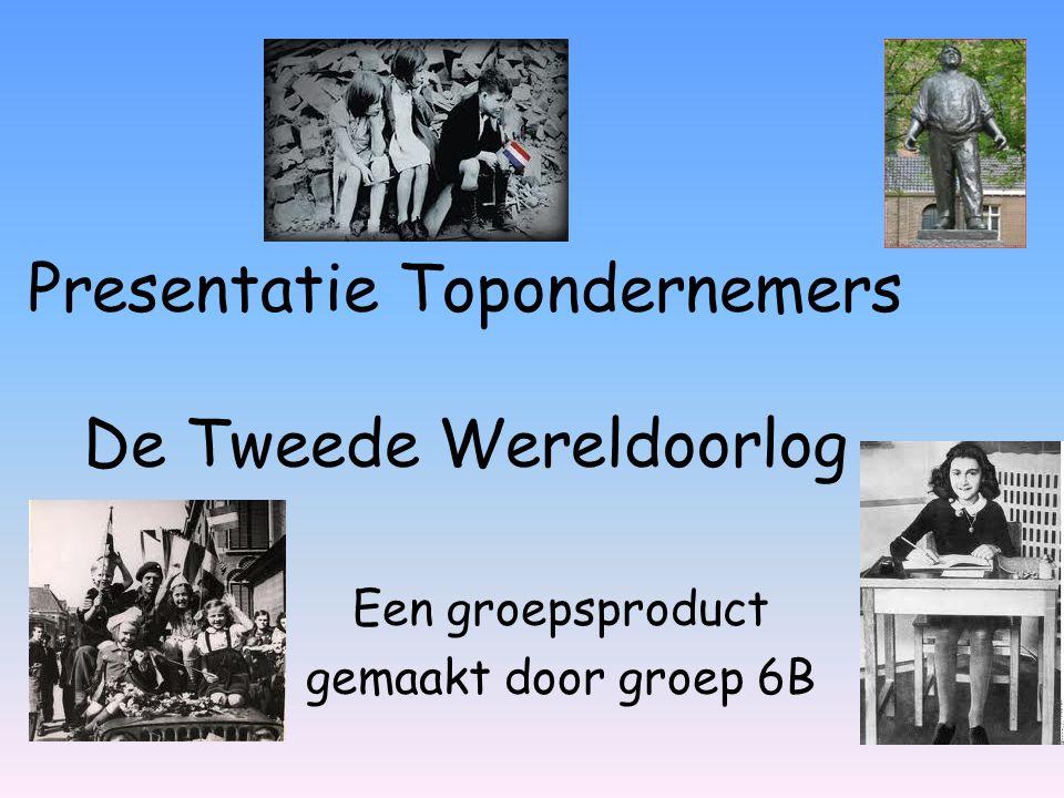 Presentatie Topondernemers De Tweede Wereldoorlog Een groepsproduct gemaakt door groep 6B
