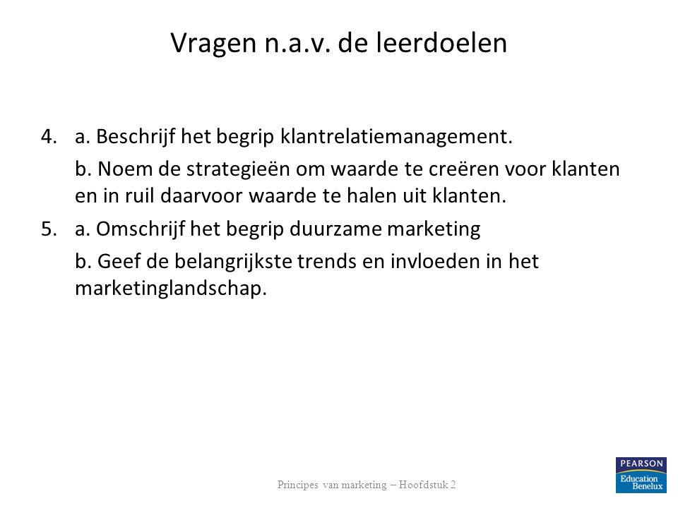 Vragen n.a.v. de leerdoelen 4.a. Beschrijf het begrip klantrelatiemanagement. b. Noem de strategieën om waarde te creëren voor klanten en in ruil daar