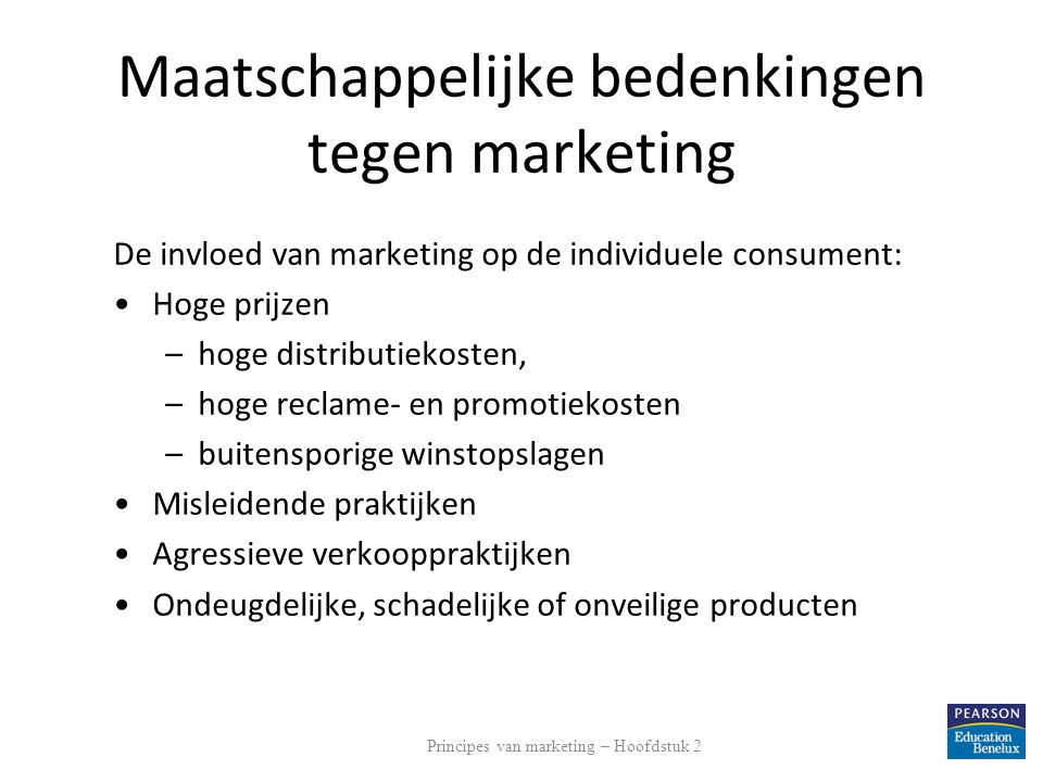Maatschappelijke bedenkingen tegen marketing De invloed van marketing op de individuele consument (vervolg): Geplande veroudering –Een marketingstrategie waarbij producten al achterhaald zijn voordat zij aan vervanging toe zijn Slechte dienstverlening aan minder draagkrachtige consumenten Principes van marketing – Hoofdstuk 2
