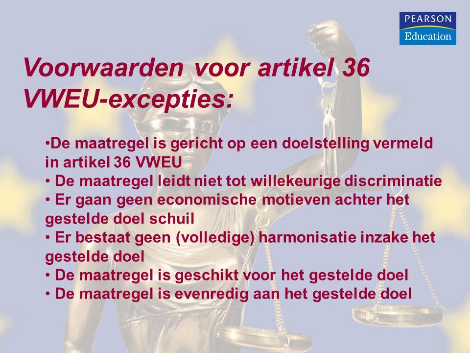 Voorwaarden voor artikel 36 VWEU-excepties: De maatregel is gericht op een doelstelling vermeld in artikel 36 VWEU De maatregel leidt niet tot willekeurige discriminatie Er gaan geen economische motieven achter het gestelde doel schuil Er bestaat geen (volledige) harmonisatie inzake het gestelde doel De maatregel is geschikt voor het gestelde doel De maatregel is evenredig aan het gestelde doel