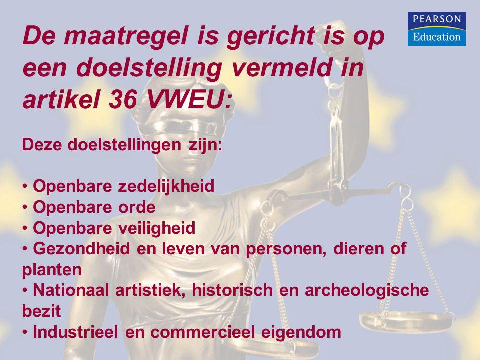 De maatregel is gericht is op een doelstelling vermeld in artikel 36 VWEU: Deze doelstellingen zijn: Openbare zedelijkheid Openbare orde Openbare veiligheid Gezondheid en leven van personen, dieren of planten Nationaal artistiek, historisch en archeologische bezit Industrieel en commercieel eigendom