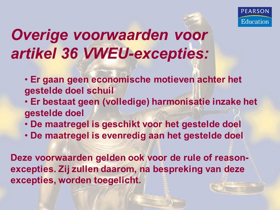 Overige voorwaarden voor artikel 36 VWEU-excepties: Er gaan geen economische motieven achter het gestelde doel schuil Er bestaat geen (volledige) harmonisatie inzake het gestelde doel De maatregel is geschikt voor het gestelde doel De maatregel is evenredig aan het gestelde doel Deze voorwaarden gelden ook voor de rule of reason- excepties.