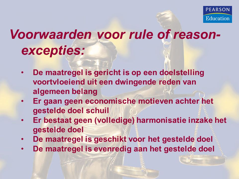 Voorwaarden voor rule of reason- excepties: De maatregel is gericht is op een doelstelling voortvloeiend uit een dwingende reden van algemeen belang Er gaan geen economische motieven achter het gestelde doel schuil Er bestaat geen (volledige) harmonisatie inzake het gestelde doel De maatregel is geschikt voor het gestelde doel De maatregel is evenredig aan het gestelde doel