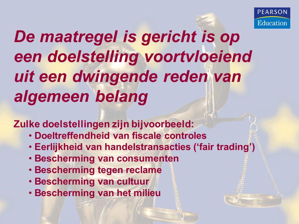 De maatregel is gericht is op een doelstelling voortvloeiend uit een dwingende reden van algemeen belang Zulke doelstellingen zijn bijvoorbeeld: Doeltreffendheid van fiscale controles Eerlijkheid van handelstransacties ('fair trading') Bescherming van consumenten Bescherming tegen reclame Bescherming van cultuur Bescherming van het milieu
