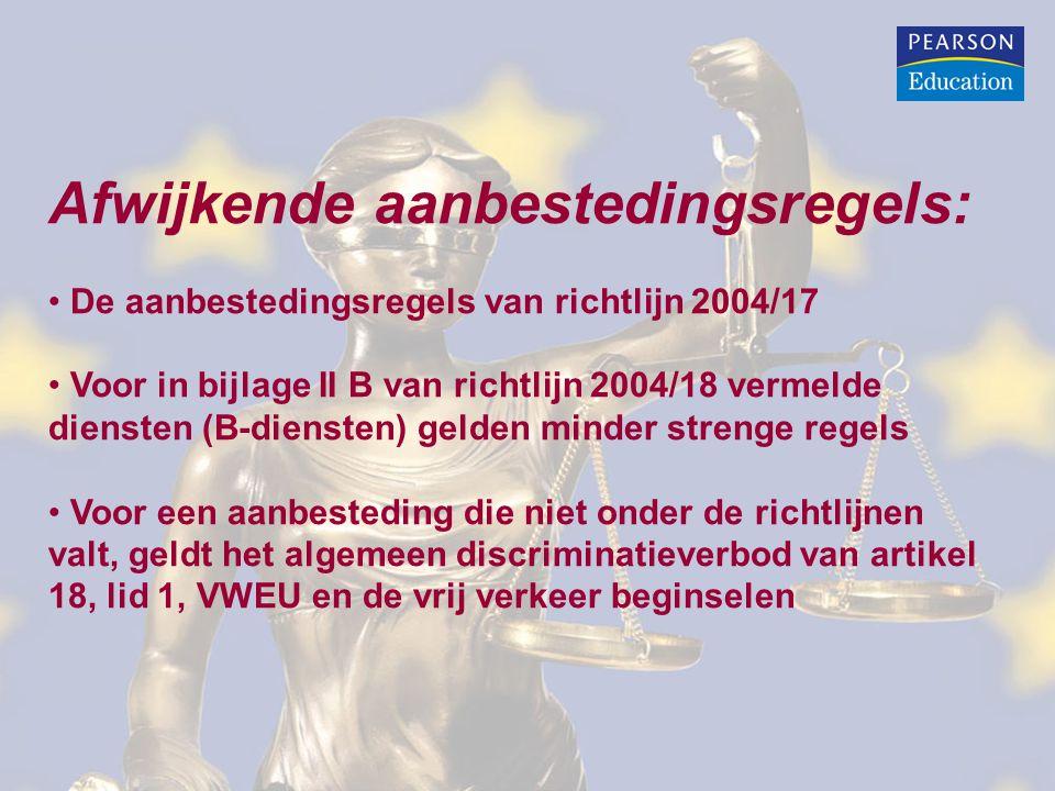 Afwijkende aanbestedingsregels: De aanbestedingsregels van richtlijn 2004/17 Voor in bijlage II B van richtlijn 2004/18 vermelde diensten (B-diensten) gelden minder strenge regels Voor een aanbesteding die niet onder de richtlijnen valt, geldt het algemeen discriminatieverbod van artikel 18, lid 1, VWEU en de vrij verkeer beginselen
