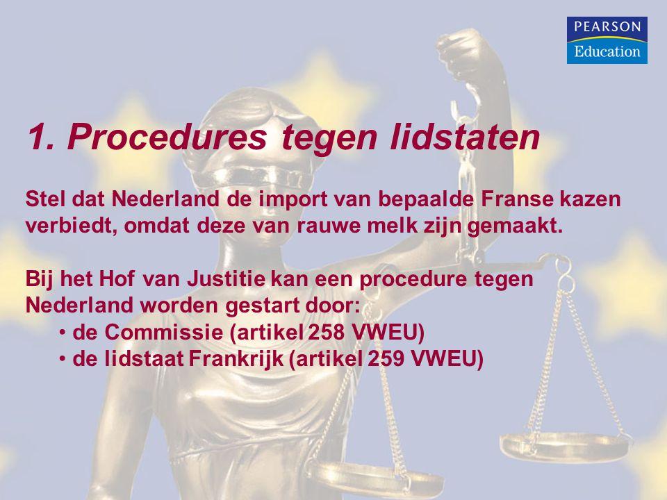 1. Procedures tegen lidstaten Stel dat Nederland de import van bepaalde Franse kazen verbiedt, omdat deze van rauwe melk zijn gemaakt. Bij het Hof van