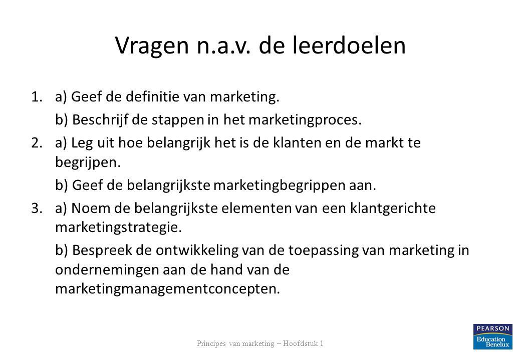 Vragen n.a.v. de leerdoelen 1.a) Geef de definitie van marketing. b) Beschrijf de stappen in het marketingproces. 2.a) Leg uit hoe belangrijk het is d