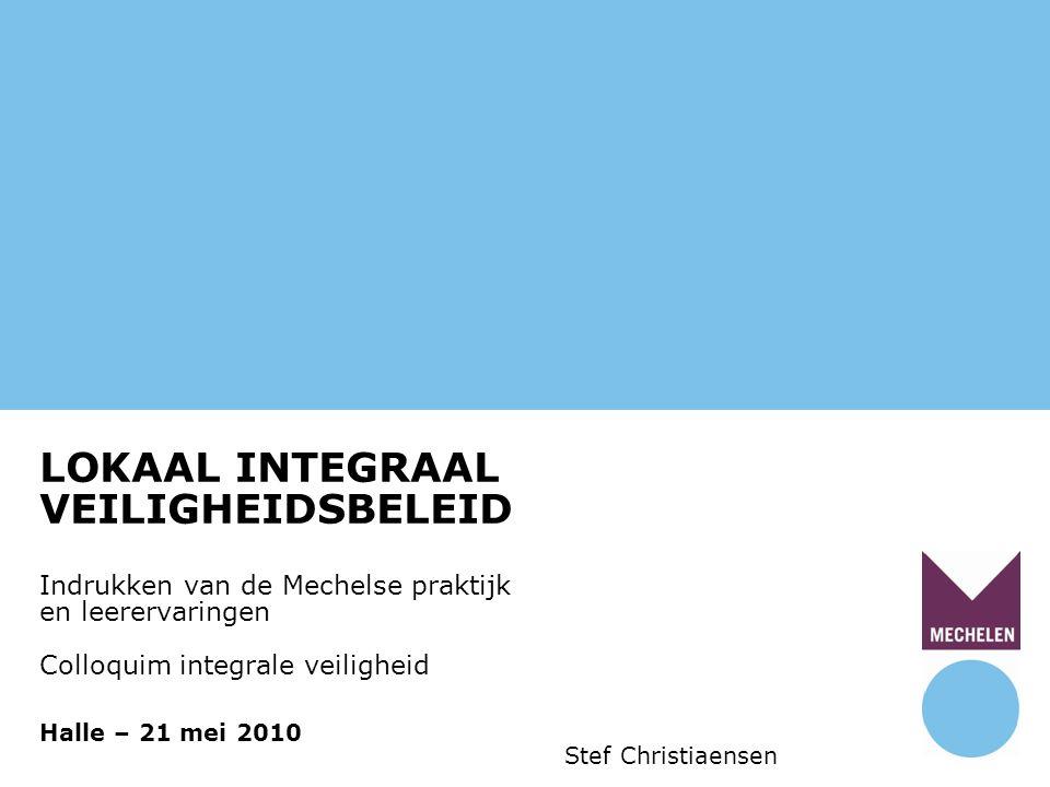 1 LOKAAL INTEGRAAL VEILIGHEIDSBELEID Indrukken van de Mechelse praktijk en leerervaringen Colloquim integrale veiligheid Halle – 21 mei 2010 Stef Christiaensen