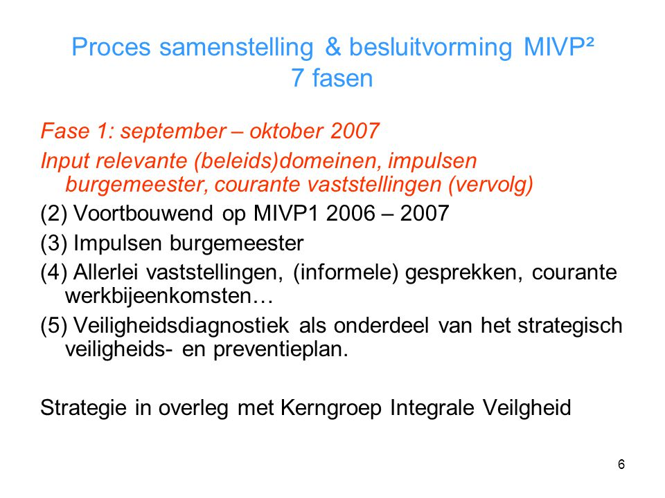 6 Proces samenstelling & besluitvorming MIVP² 7 fasen Fase 1: september – oktober 2007 Input relevante (beleids)domeinen, impulsen burgemeester, courante vaststellingen (vervolg) (2) Voortbouwend op MIVP1 2006 – 2007 (3) Impulsen burgemeester (4) Allerlei vaststellingen, (informele) gesprekken, courante werkbijeenkomsten… (5) Veiligheidsdiagnostiek als onderdeel van het strategisch veiligheids- en preventieplan.