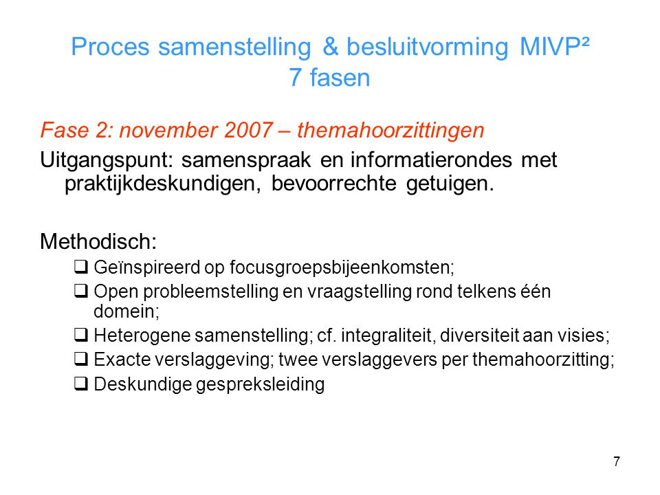 7 Proces samenstelling & besluitvorming MIVP² 7 fasen Fase 2: november 2007 – themahoorzittingen Uitgangspunt: samenspraak en informatierondes met praktijkdeskundigen, bevoorrechte getuigen.