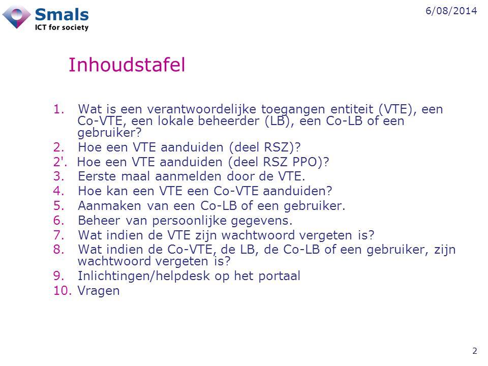 6/08/2014 2 Inhoudstafel 1. Wat is een verantwoordelijke toegangen entiteit (VTE), een Co-VTE, een lokale beheerder (LB), een Co-LB of een gebruiker?