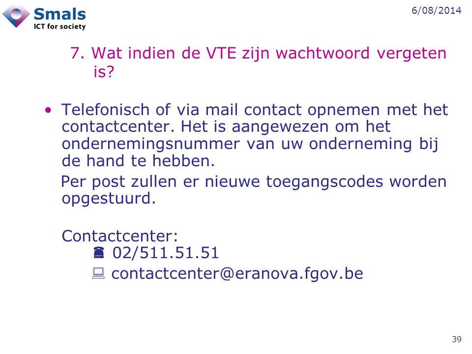 6/08/2014 39 7. Wat indien de VTE zijn wachtwoord vergeten is? Telefonisch of via mail contact opnemen met het contactcenter. Het is aangewezen om het