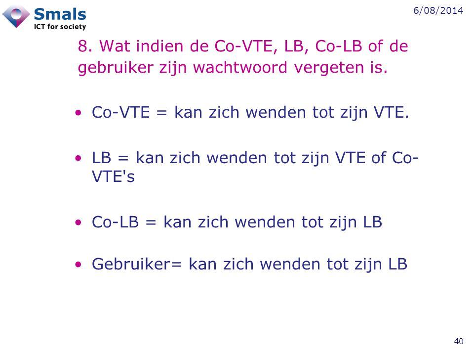 6/08/2014 40 8. Wat indien de Co-VTE, LB, Co-LB of de gebruiker zijn wachtwoord vergeten is. Co-VTE = kan zich wenden tot zijn VTE. LB = kan zich wend