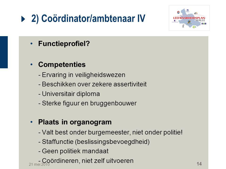 21 mei 2010 14 2) Coördinator/ambtenaar IV Functieprofiel? Competenties -Ervaring in veiligheidswezen -Beschikken over zekere assertiviteit -Universit