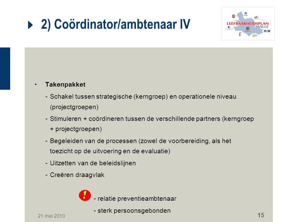 21 mei 2010 15 2) Coördinator/ambtenaar IV Takenpakket -Schakel tussen strategische (kerngroep) en operationele niveau (projectgroepen) -Stimuleren +