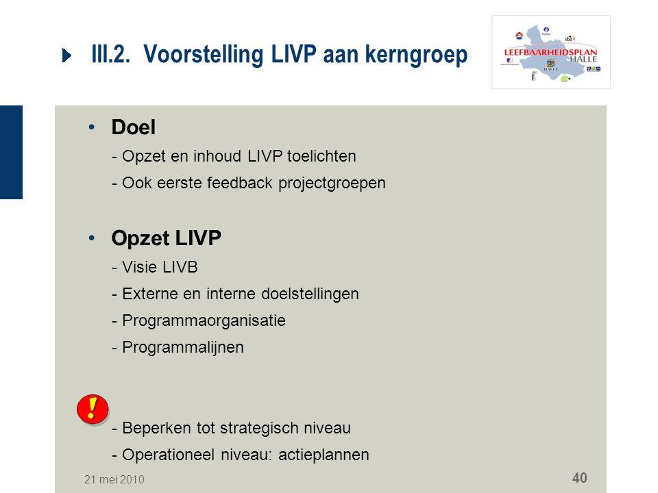 21 mei 2010 40 III.2. Voorstelling LIVP aan kerngroep Doel -Opzet en inhoud LIVP toelichten -Ook eerste feedback projectgroepen Opzet LIVP -Visie LIVB