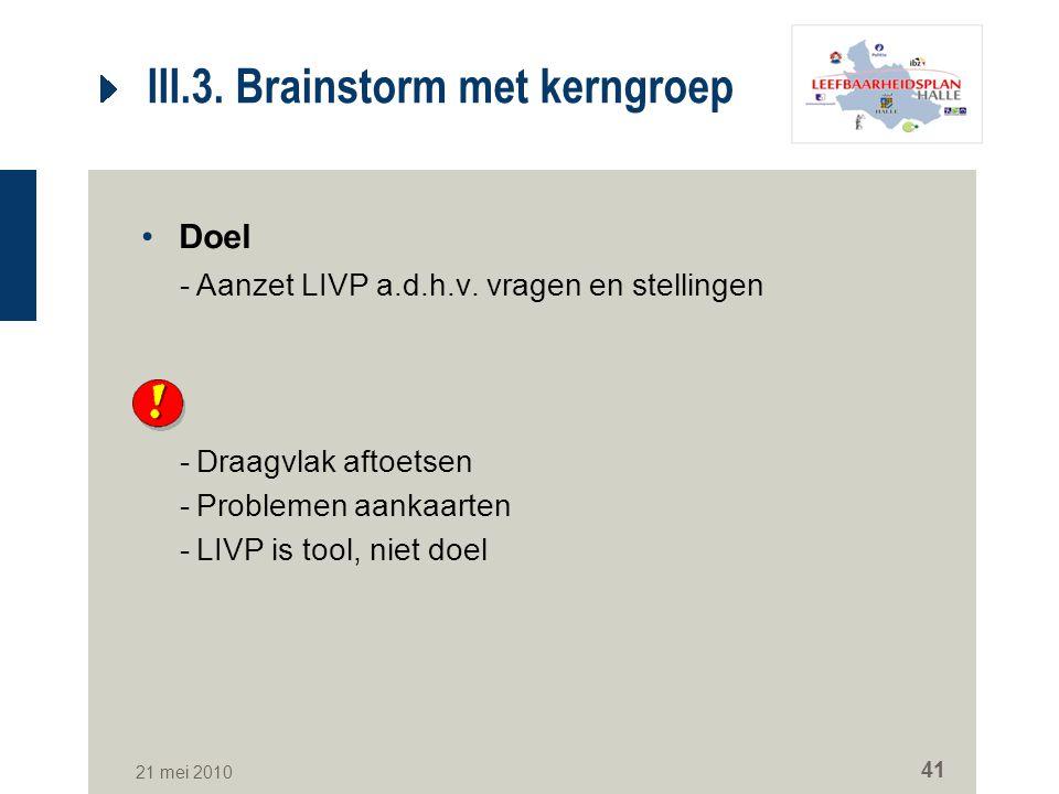 21 mei 2010 41 III.3. Brainstorm met kerngroep Doel -Aanzet LIVP a.d.h.v. vragen en stellingen -Draagvlak aftoetsen -Problemen aankaarten -LIVP is too