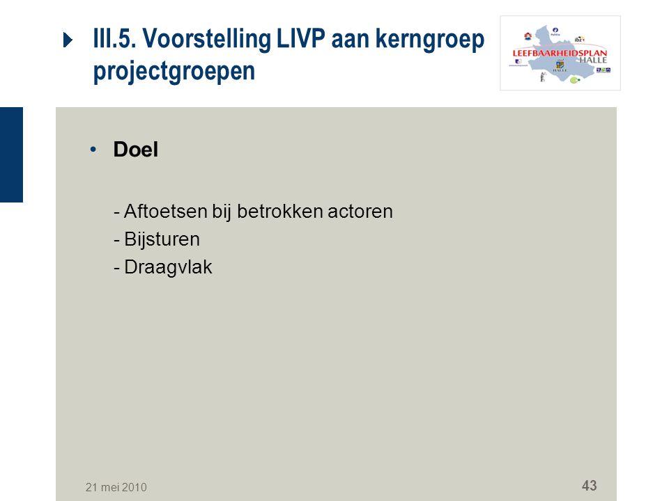 21 mei 2010 43 III.5. Voorstelling LIVP aan kerngroep en projectgroepen Doel -Aftoetsen bij betrokken actoren -Bijsturen -Draagvlak