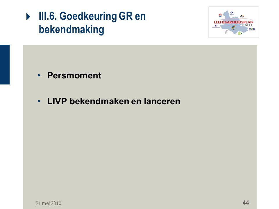 21 mei 2010 44 III.6. Goedkeuring GR en bekendmaking Persmoment LIVP bekendmaken en lanceren